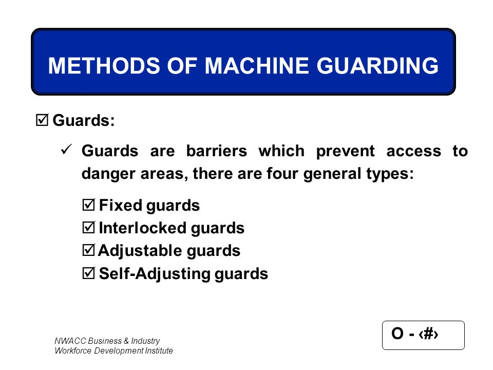 NWACC Business & Industry Workforce Development Institute O - 36 METHODS OF MACHINE GUARDING  Guards: Guards are barriers which prevent access to dan