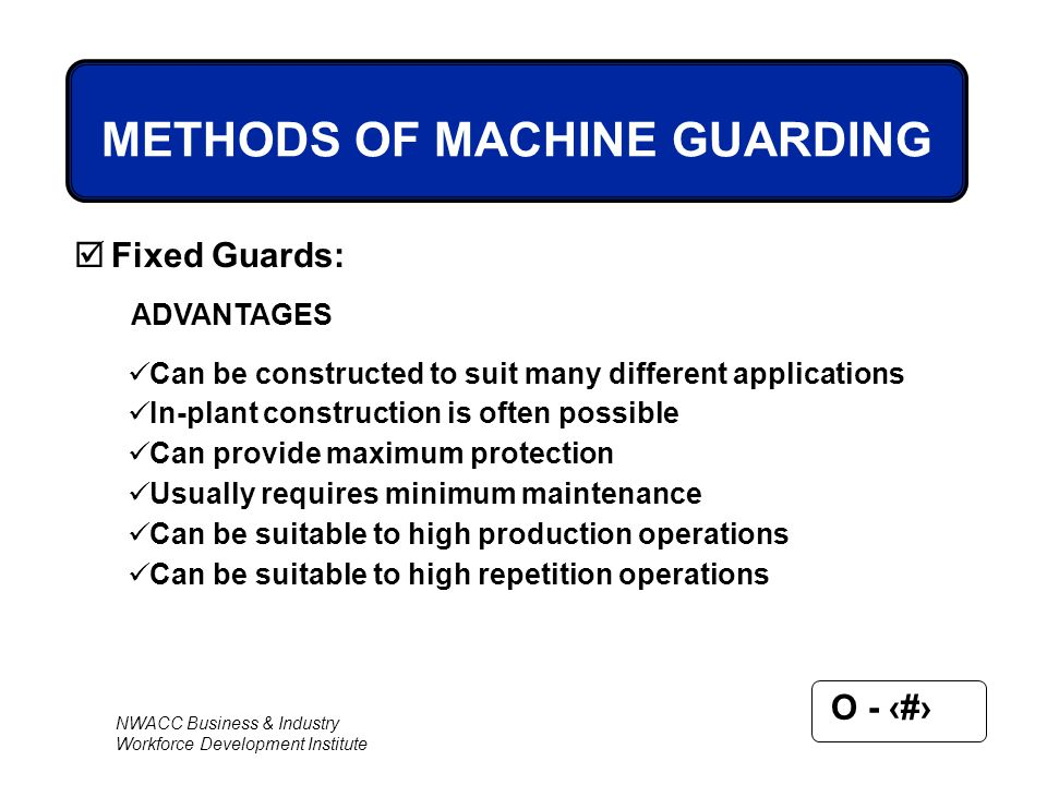 NWACC Business & Industry Workforce Development Institute O - 38 METHODS OF MACHINE GUARDING  Fixed Guards: ADVANTAGES Can be constructed to suit man
