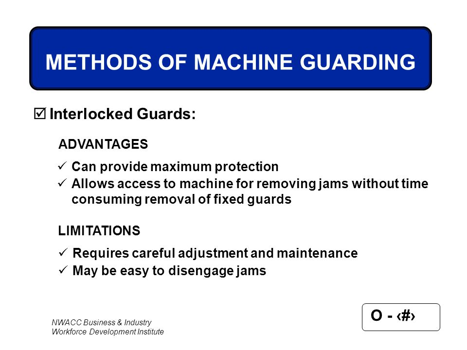NWACC Business & Industry Workforce Development Institute O - 43 METHODS OF MACHINE GUARDING  Interlocked Guards: ADVANTAGES Can provide maximum prot