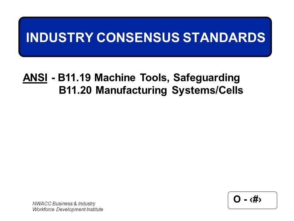 NWACC Business & Industry Workforce Development Institute O - 5 ANSI - B11.19 Machine Tools, Safeguarding B11.20 Manufacturing Systems/Cells INDUSTRY