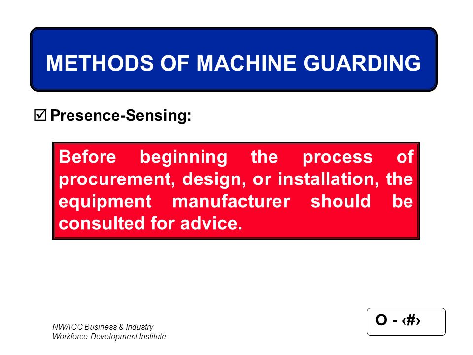 NWACC Business & Industry Workforce Development Institute O - 52 METHODS OF MACHINE GUARDING  Presence-Sensing: Before beginning the process of procu