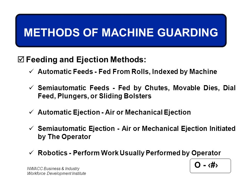 NWACC Business & Industry Workforce Development Institute O - 59 METHODS OF MACHINE GUARDING  Feeding and Ejection Methods: Automatic Feeds - Fed Fro
