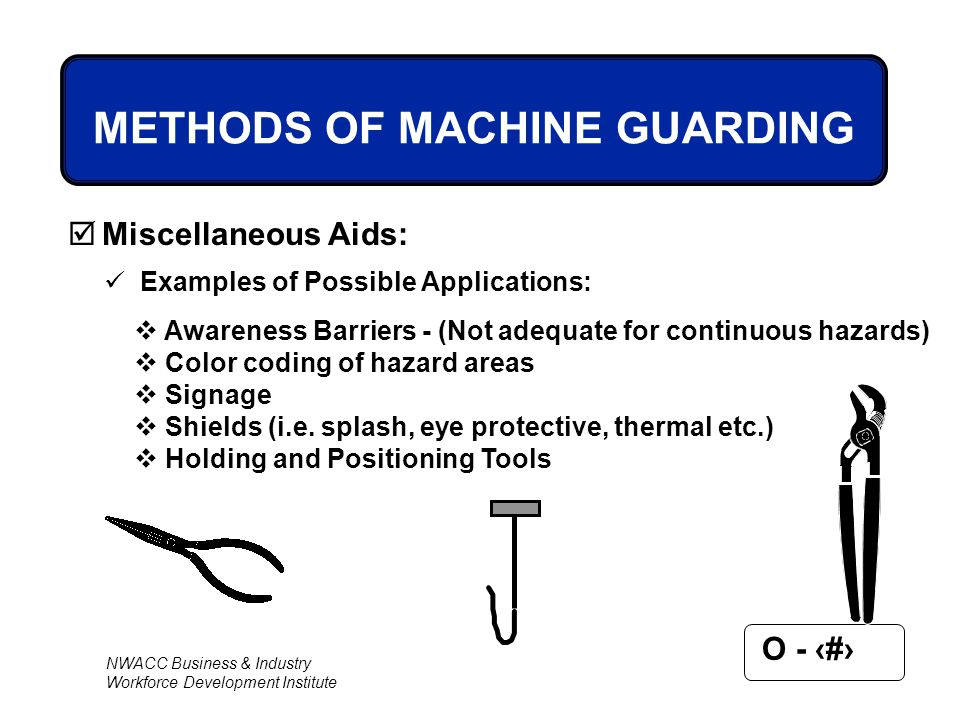 NWACC Business & Industry Workforce Development Institute O - 61 METHODS OF MACHINE GUARDING  Miscellaneous Aids: Examples of Possible Applications:
