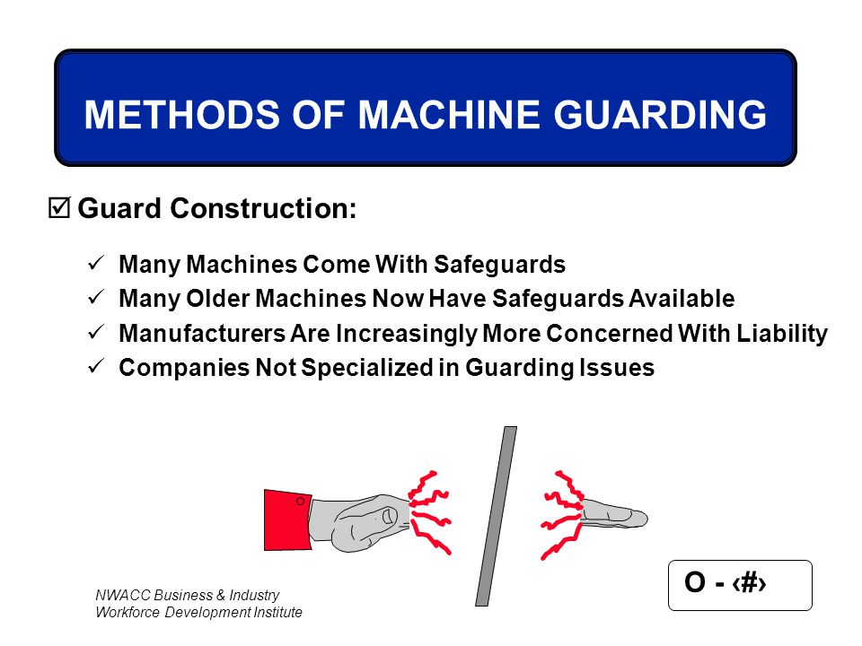 NWACC Business & Industry Workforce Development Institute O - 62 METHODS OF MACHINE GUARDING  Guard Construction: Many Machines Come With Safeguards