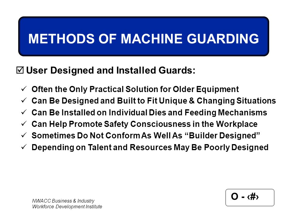 NWACC Business & Industry Workforce Development Institute O - 64 METHODS OF MACHINE GUARDING  User Designed and Installed Guards: Often the Only Prac