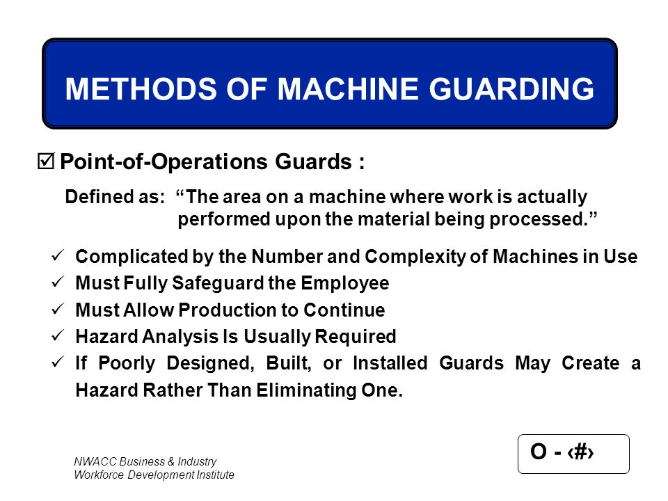 NWACC Business & Industry Workforce Development Institute O - 65 METHODS OF MACHINE GUARDING  Point-of-Operations Guards : Complicated by the Number