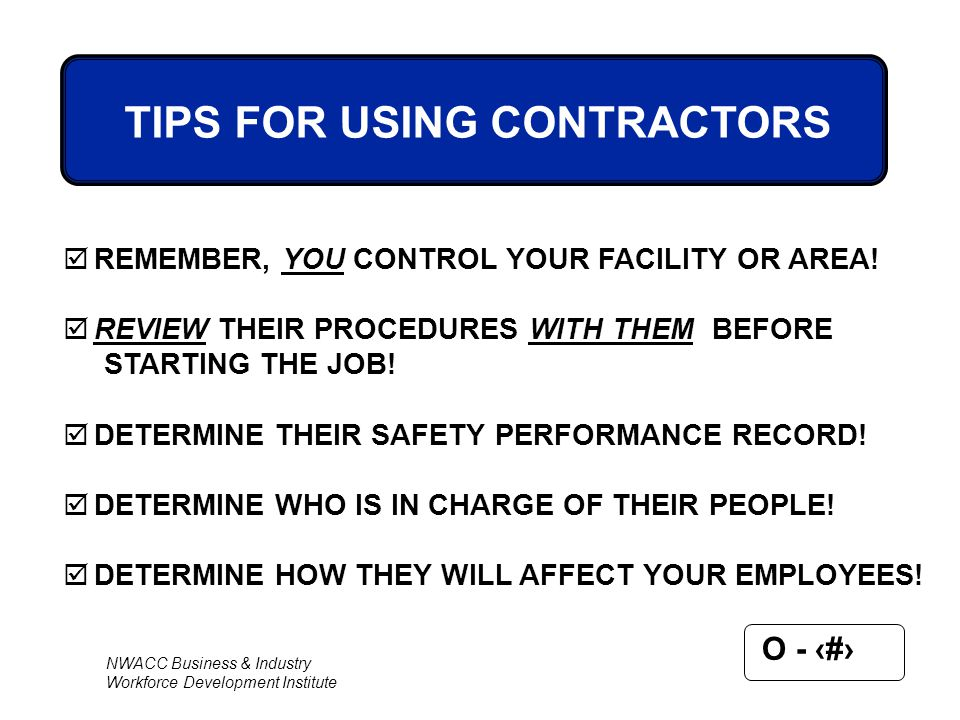 NWACC Business & Industry Workforce Development Institute O - 73  REMEMBER, YOU CONTROL YOUR FACILITY OR AREA!  REVIEW THEIR PROCEDURES WITH THEM BE