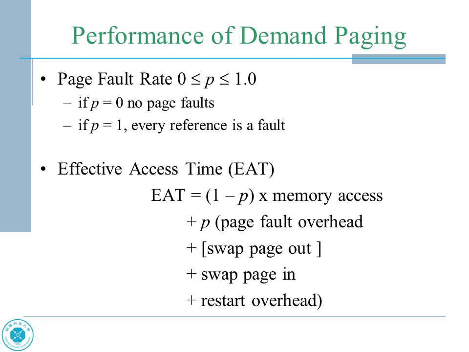 Performance of Demand Paging Page Fault Rate 0  p  1.0 –if p = 0 no page faults –if p = 1, every reference is a fault Effective Access Time (EAT) EA