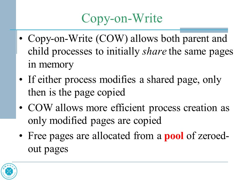 Copy-on-Write Copy-on-Write (COW) allows both parent and child processes to initially share the same pages in memory If either process modifies a shar