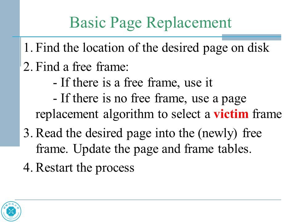 Basic Page Replacement 1.Find the location of the desired page on disk 2.Find a free frame: - If there is a free frame, use it - If there is no free f