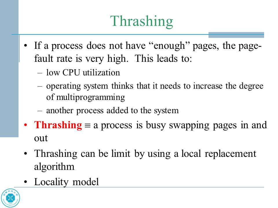 "Thrashing If a process does not have ""enough"" pages, the page- fault rate is very high. This leads to: –low CPU utilization –operating system thinks t"