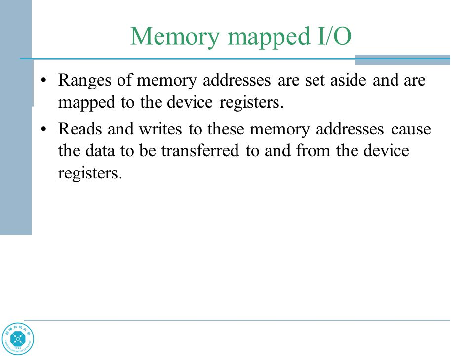 Memory mapped I/O Ranges of memory addresses are set aside and are mapped to the device registers. Reads and writes to these memory addresses cause th