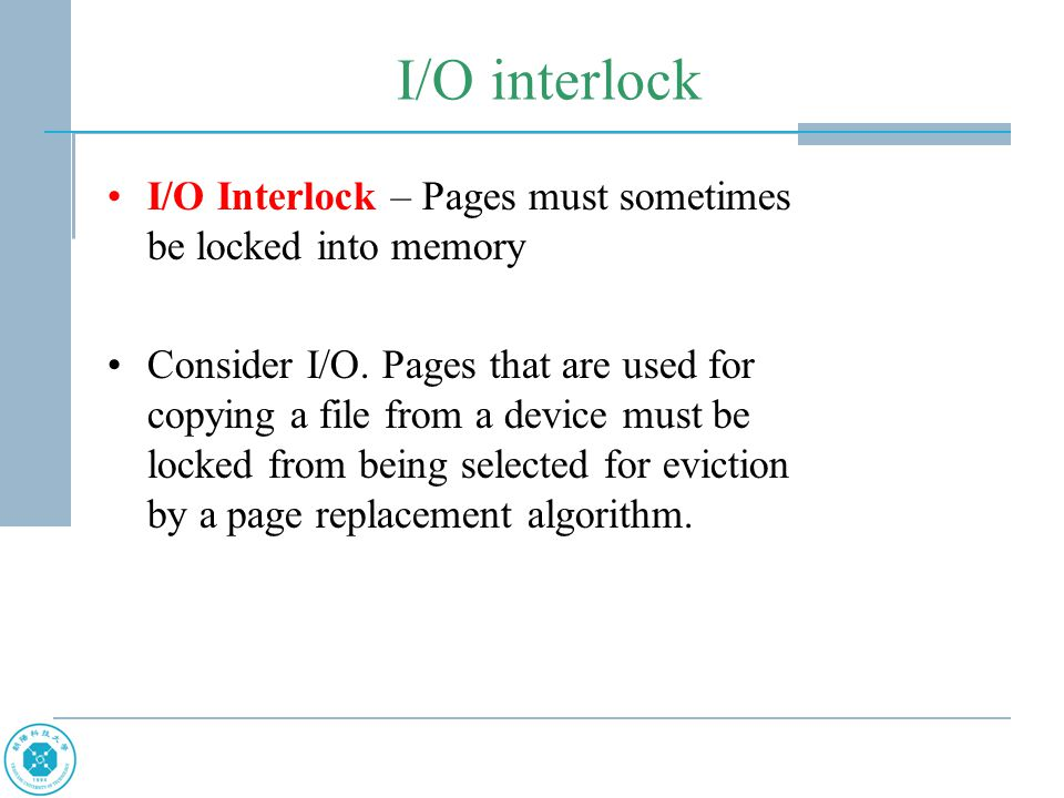 I/O interlock I/O Interlock – Pages must sometimes be locked into memory Consider I/O. Pages that are used for copying a file from a device must be lo