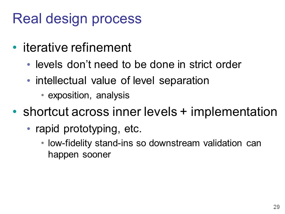 29 Real design process iterative refinement levels don't need to be done in strict order intellectual value of level separation exposition, analysis shortcut across inner levels + implementation rapid prototyping, etc.