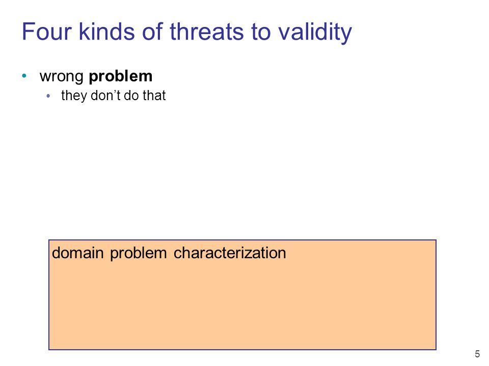 6 Four kinds of threats to validity domain problem characterization data/operation abstraction design wrong problem they don't do that wrong abstraction you're showing them the wrong thing