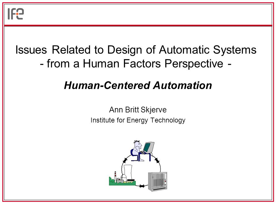 Issues Related to Design of Automatic Systems - from a Human Factors Perspective - Ann Britt Skjerve Institute for Energy Technology Human-Centered Automation