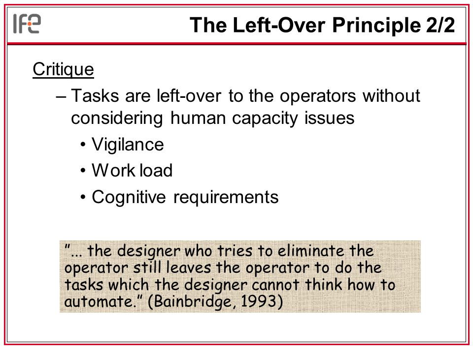 The Left-Over Principle 2/2 Critique –Tasks are left-over to the operators without considering human capacity issues Vigilance Work load Cognitive requirements ...