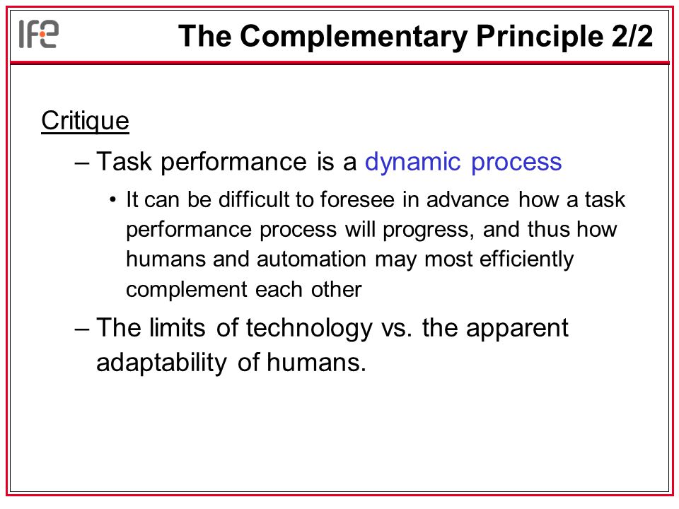 The Complementary Principle 2/2 Critique –Task performance is a dynamic process It can be difficult to foresee in advance how a task performance process will progress, and thus how humans and automation may most efficiently complement each other –The limits of technology vs.