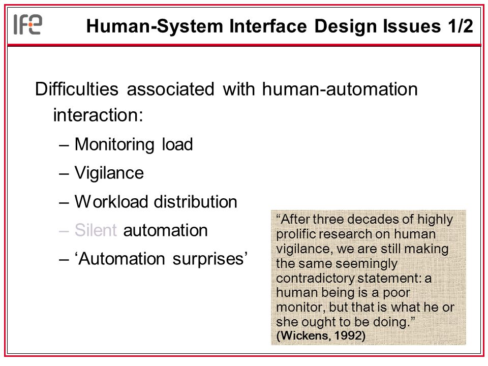 Human-System Interface Design Issues 1/2 Difficulties associated with human-automation interaction: –Monitoring load –Vigilance –Workload distribution –Silent automation –'Automation surprises' After three decades of highly prolific research on human vigilance, we are still making the same seemingly contradictory statement: a human being is a poor monitor, but that is what he or she ought to be doing. (Wickens, 1992)