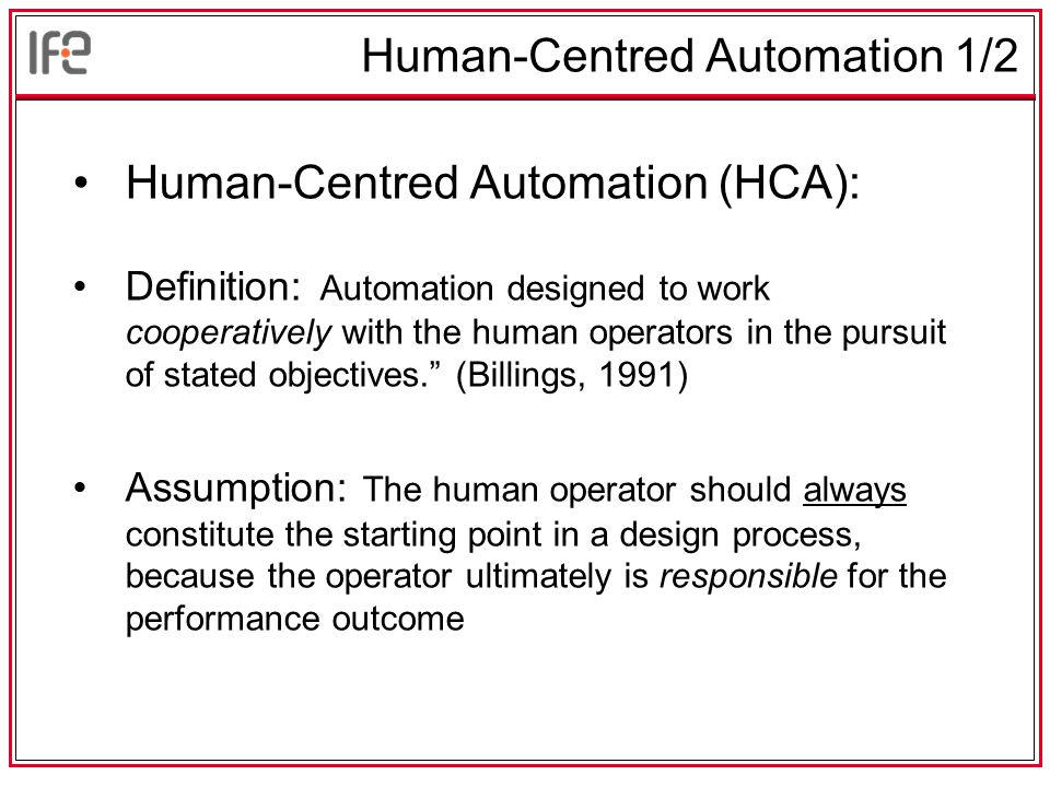 Human-Centred Automation 1/2 Human-Centred Automation (HCA): Definition: Automation designed to work cooperatively with the human operators in the pursuit of stated objectives. (Billings, 1991) Assumption: The human operator should always constitute the starting point in a design process, because the operator ultimately is responsible for the performance outcome