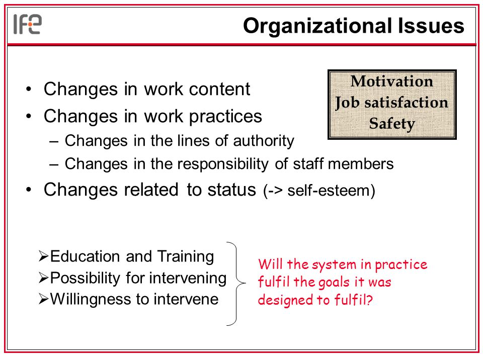 Organizational Issues Changes in work content Changes in work practices –Changes in the lines of authority –Changes in the responsibility of staff members Changes related to status (-> self-esteem) Motivation Job satisfaction Safety  Education and Training  Possibility for intervening  Willingness to intervene Will the system in practice fulfil the goals it was designed to fulfil?