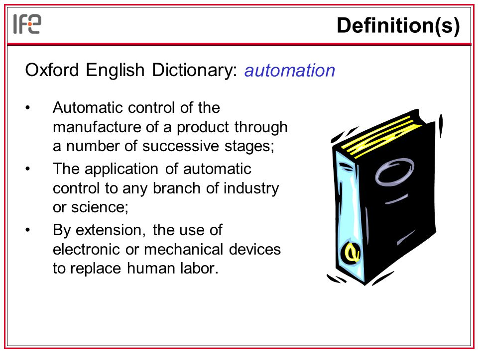 Definition(s) Oxford English Dictionary: Automatic control of the manufacture of a product through a number of successive stages; The application of automatic control to any branch of industry or science; By extension, the use of electronic or mechanical devices to replace human labor.