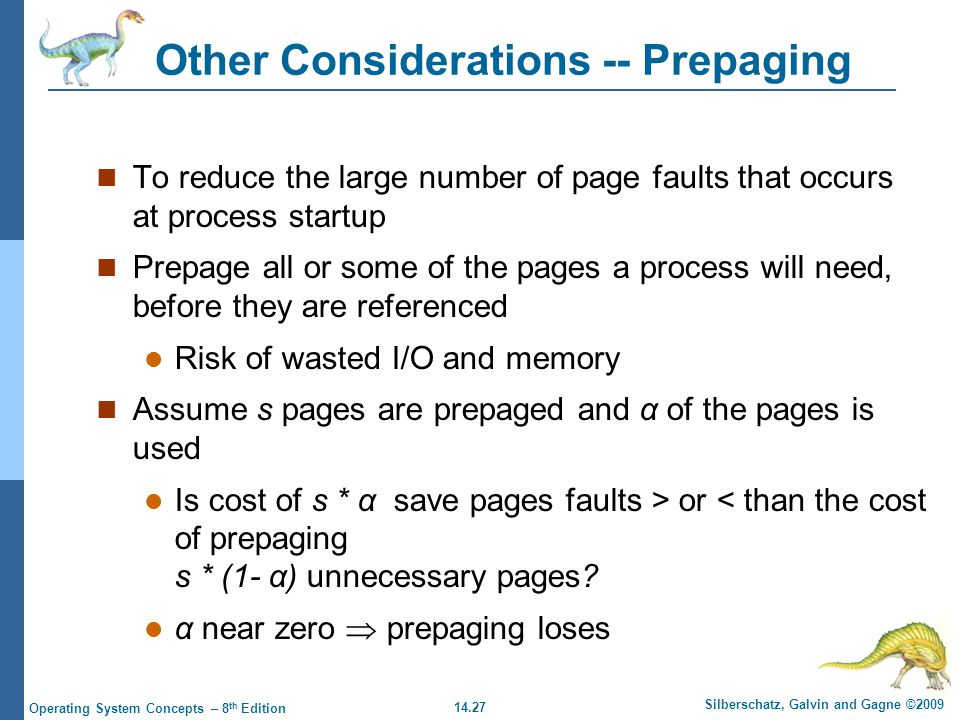 14.27 Silberschatz, Galvin and Gagne ©2009 Operating System Concepts – 8 th Edition Other Considerations -- Prepaging To reduce the large number of page faults that occurs at process startup Prepage all or some of the pages a process will need, before they are referenced Risk of wasted I/O and memory Assume s pages are prepaged and α of the pages is used Is cost of s * α save pages faults > or < than the cost of prepaging s * (1- α) unnecessary pages.