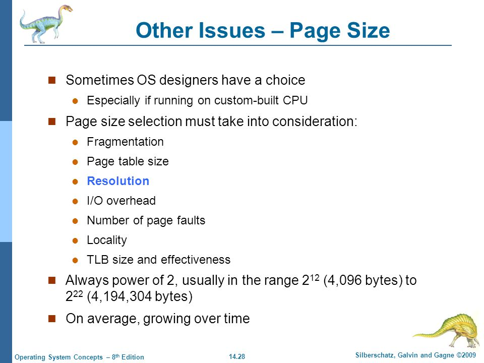 14.28 Silberschatz, Galvin and Gagne ©2009 Operating System Concepts – 8 th Edition Other Issues – Page Size Sometimes OS designers have a choice Especially if running on custom-built CPU Page size selection must take into consideration: Fragmentation Page table size Resolution I/O overhead Number of page faults Locality TLB size and effectiveness Always power of 2, usually in the range 2 12 (4,096 bytes) to 2 22 (4,194,304 bytes) On average, growing over time
