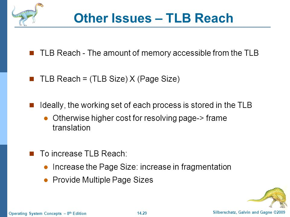 14.29 Silberschatz, Galvin and Gagne ©2009 Operating System Concepts – 8 th Edition Other Issues – TLB Reach TLB Reach - The amount of memory accessible from the TLB TLB Reach = (TLB Size) X (Page Size) Ideally, the working set of each process is stored in the TLB Otherwise higher cost for resolving page-> frame translation To increase TLB Reach: Increase the Page Size: increase in fragmentation Provide Multiple Page Sizes