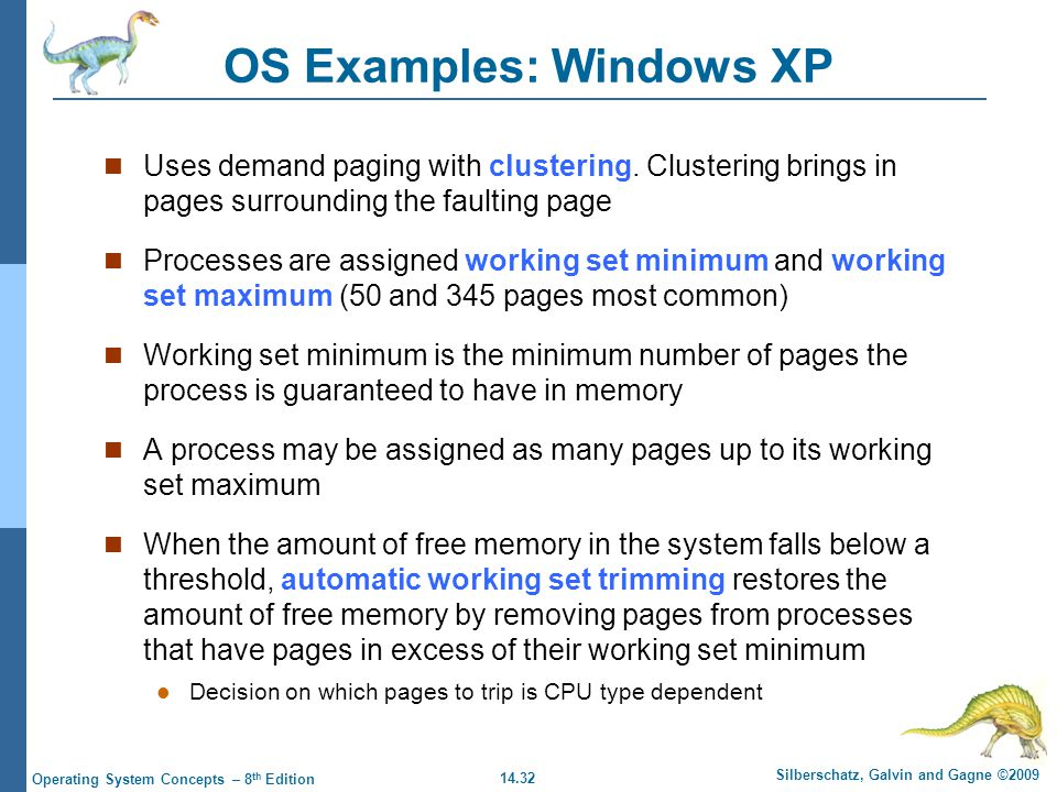 14.32 Silberschatz, Galvin and Gagne ©2009 Operating System Concepts – 8 th Edition OS Examples: Windows XP Uses demand paging with clustering.