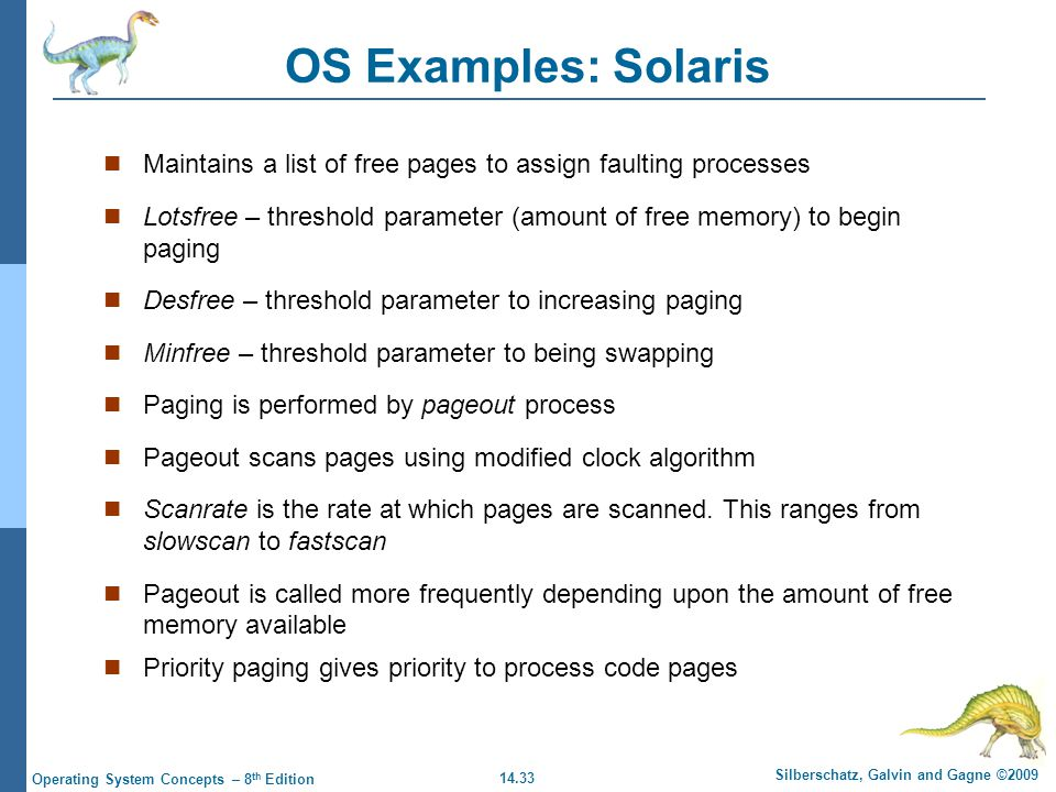 14.33 Silberschatz, Galvin and Gagne ©2009 Operating System Concepts – 8 th Edition OS Examples: Solaris Maintains a list of free pages to assign faulting processes Lotsfree – threshold parameter (amount of free memory) to begin paging Desfree – threshold parameter to increasing paging Minfree – threshold parameter to being swapping Paging is performed by pageout process Pageout scans pages using modified clock algorithm Scanrate is the rate at which pages are scanned.