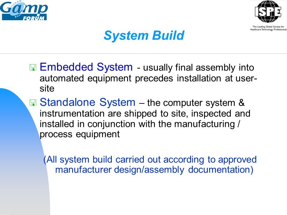 System Build  Embedded System - usually final assembly into automated equipment precedes installation at user- site  Standalone System – the compute