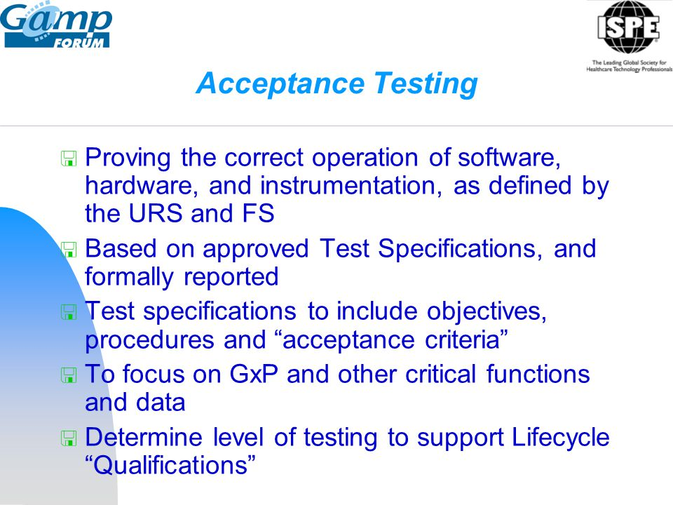 Acceptance Testing  Proving the correct operation of software, hardware, and instrumentation, as defined by the URS and FS  Based on approved Test S
