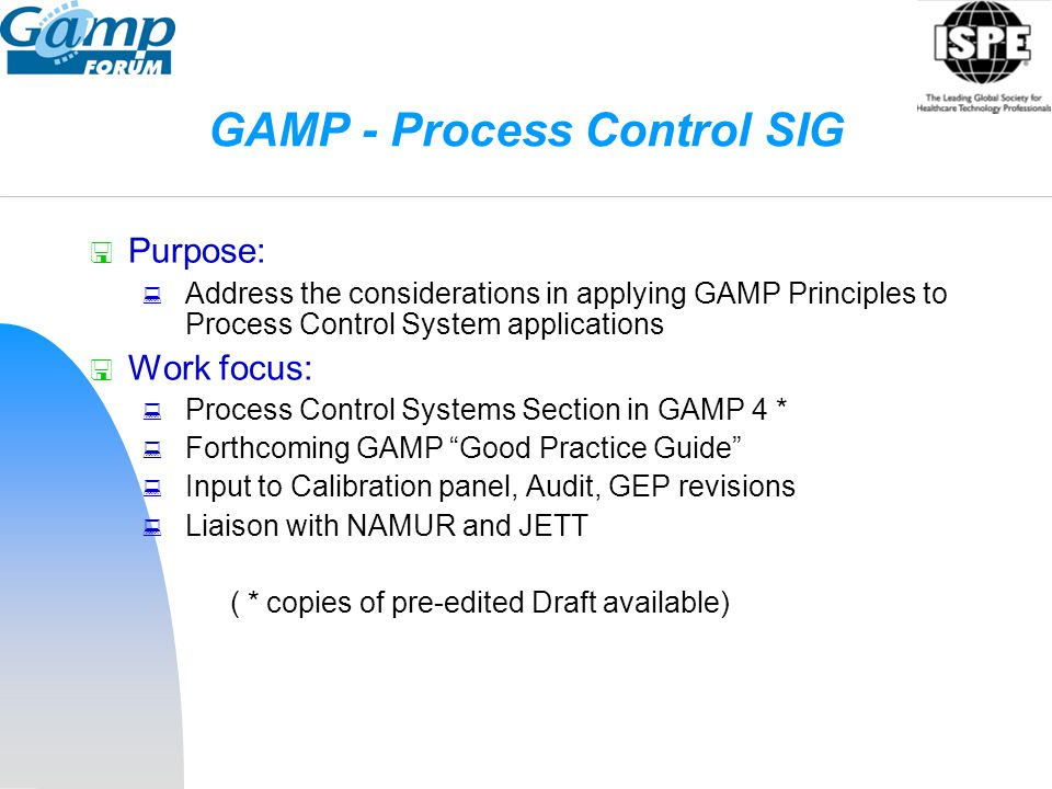 GAMP - Process Control SIG  Purpose:  Address the considerations in applying GAMP Principles to Process Control System applications  Work focus: 