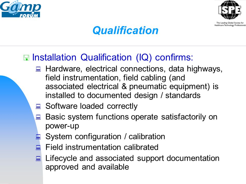 Qualification  Installation Qualification (IQ) confirms:  Hardware, electrical connections, data highways, field instrumentation, field cabling (and