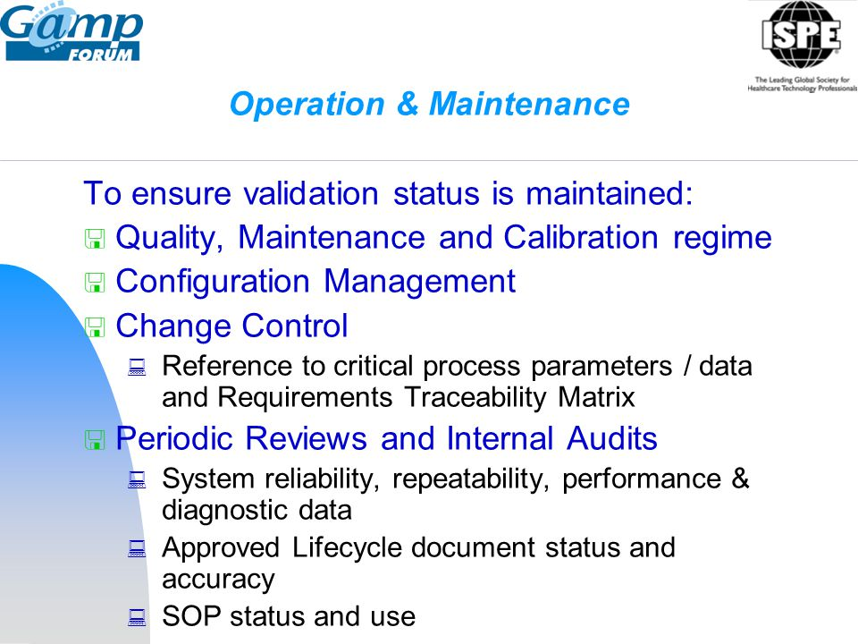 Operation & Maintenance To ensure validation status is maintained:  Quality, Maintenance and Calibration regime  Configuration Management  Change C