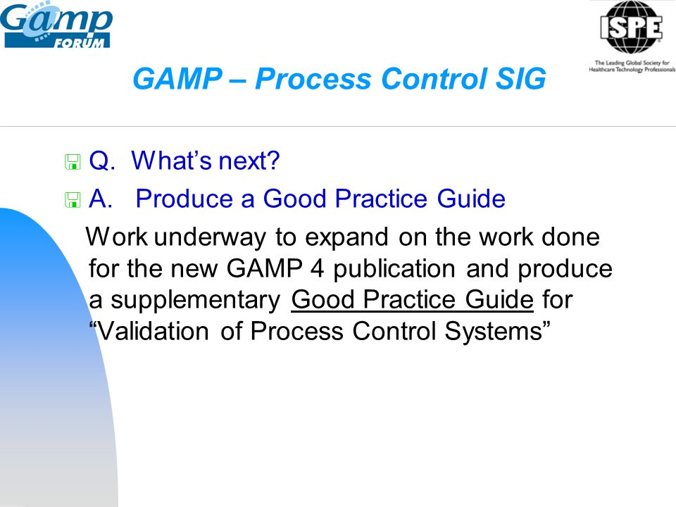 GAMP – Process Control SIG  Q. What's next?  A. Produce a Good Practice Guide Work underway to expand on the work done for the new GAMP 4 publicatio