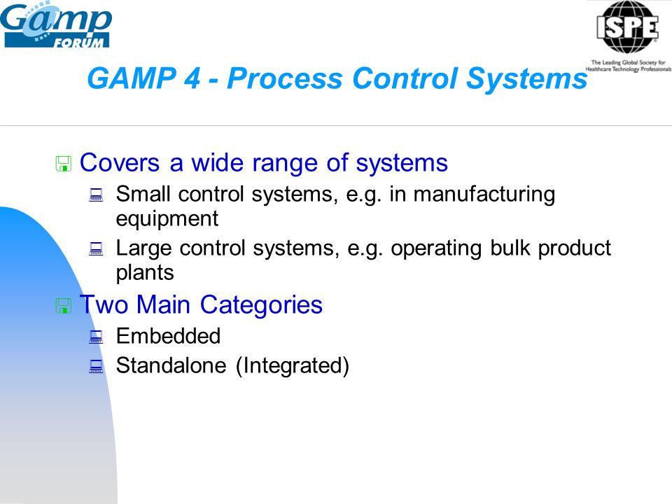 GAMP 4 - Process Control Systems  Covers a wide range of systems  Small control systems, e.g. in manufacturing equipment  Large control systems, e.