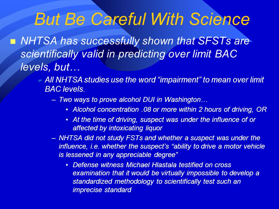 n NHTSA has successfully shown that SFSTs are scientifically valid in predicting over limit BAC levels, but… F All NHTSA studies use the word impairment to mean over limit BAC levels.