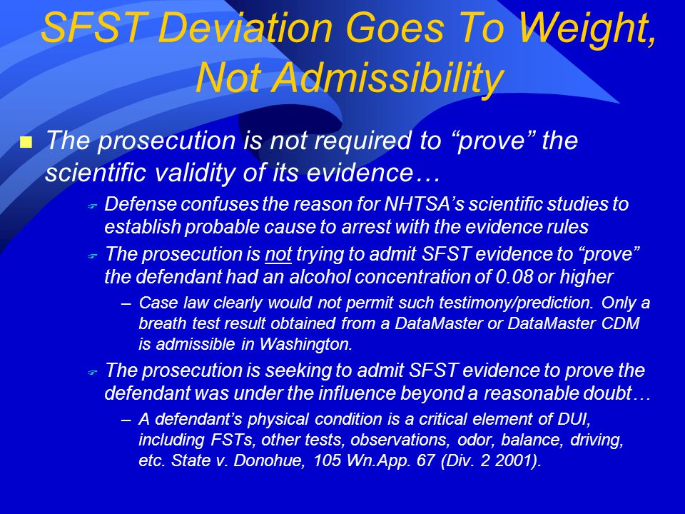 n The prosecution is not required to prove the scientific validity of its evidence… F Defense confuses the reason for NHTSA's scientific studies to establish probable cause to arrest with the evidence rules F The prosecution is not trying to admit SFST evidence to prove the defendant had an alcohol concentration of 0.08 or higher –Case law clearly would not permit such testimony/prediction.