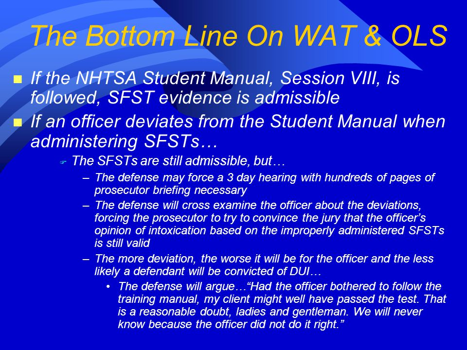 n If the NHTSA Student Manual, Session VIII, is followed, SFST evidence is admissible n If an officer deviates from the Student Manual when administering SFSTs… F The SFSTs are still admissible, but… –The defense may force a 3 day hearing with hundreds of pages of prosecutor briefing necessary –The defense will cross examine the officer about the deviations, forcing the prosecutor to try to convince the jury that the officer's opinion of intoxication based on the improperly administered SFSTs is still valid –The more deviation, the worse it will be for the officer and the less likely a defendant will be convicted of DUI… The defense will argue… Had the officer bothered to follow the training manual, my client might well have passed the test.