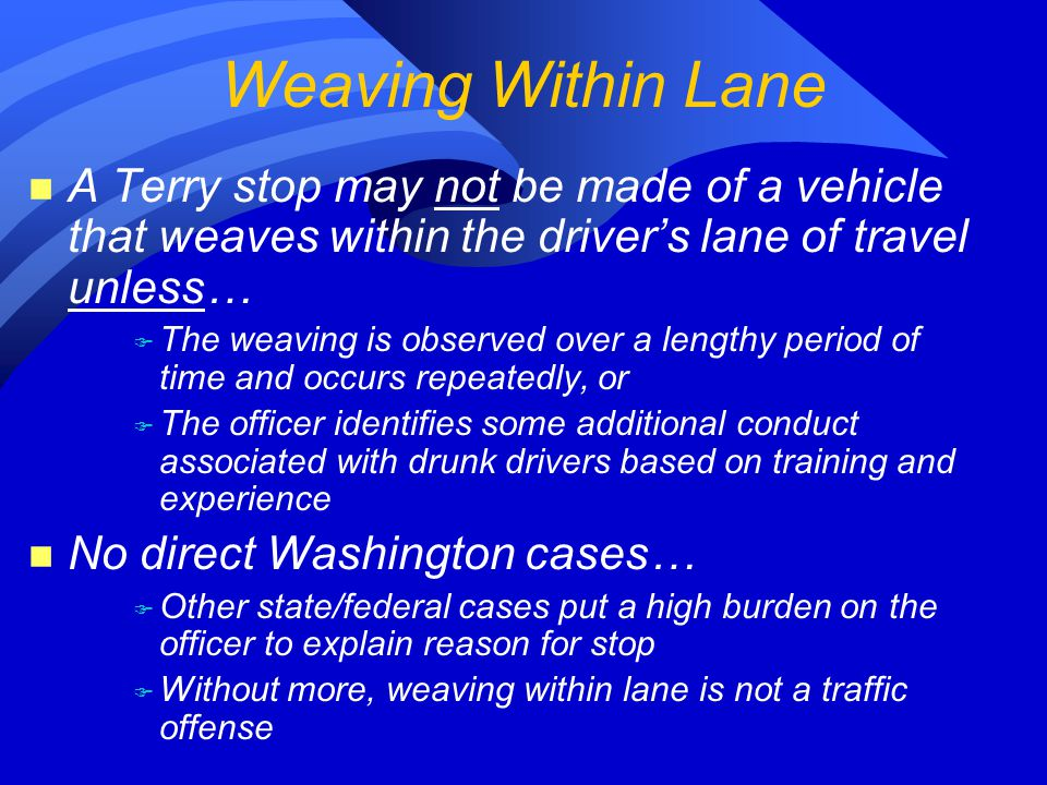 n A Terry stop may not be made of a vehicle that weaves within the driver's lane of travel unless… F The weaving is observed over a lengthy period of time and occurs repeatedly, or F The officer identifies some additional conduct associated with drunk drivers based on training and experience n No direct Washington cases… F Other state/federal cases put a high burden on the officer to explain reason for stop F Without more, weaving within lane is not a traffic offense Weaving Within Lane