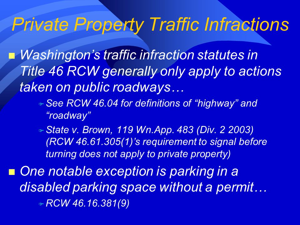 n Washington's traffic infraction statutes in Title 46 RCW generally only apply to actions taken on public roadways… F See RCW 46.04 for definitions of highway and roadway F State v.
