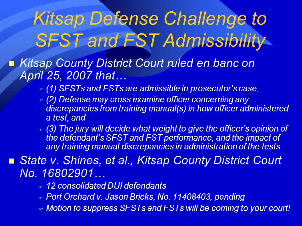 n Kitsap County District Court ruled en banc on April 25, 2007 that… F (1) SFSTs and FSTs are admissible in prosecutor's case, F (2) Defense may cross examine officer concerning any discrepancies from training manual(s) in how officer administered a test, and F (3) The jury will decide what weight to give the officer's opinion of the defendant's SFST and FST performance, and the impact of any training manual discrepancies in administration of the tests n State v.