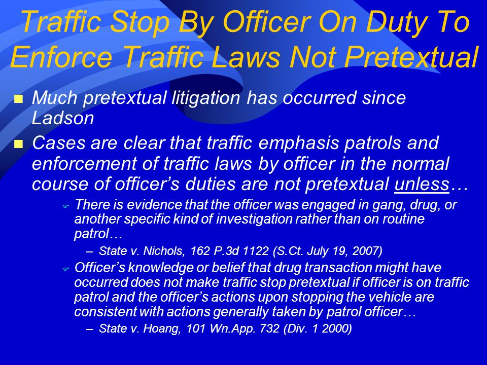 n Much pretextual litigation has occurred since Ladson n Cases are clear that traffic emphasis patrols and enforcement of traffic laws by officer in the normal course of officer's duties are not pretextual unless… F There is evidence that the officer was engaged in gang, drug, or another specific kind of investigation rather than on routine patrol… –State v.