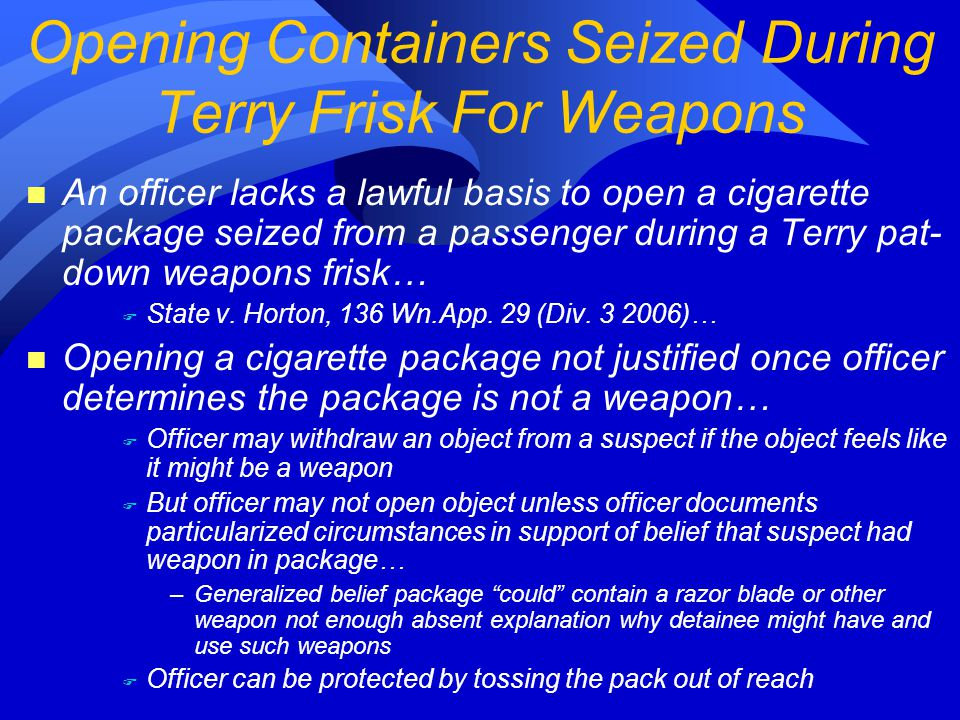 n An officer lacks a lawful basis to open a cigarette package seized from a passenger during a Terry pat- down weapons frisk… F State v.
