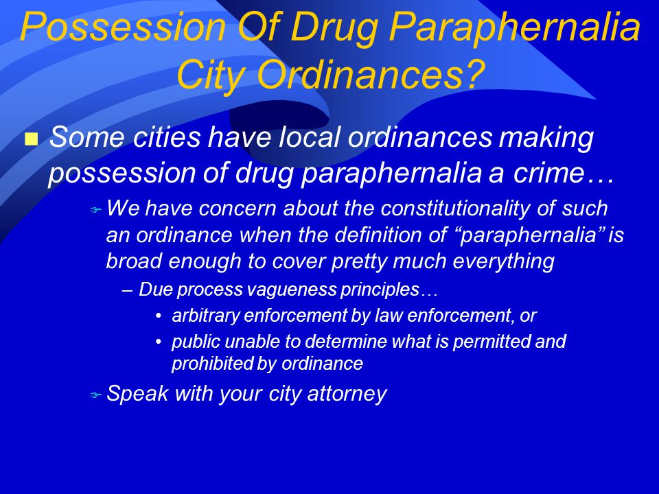 n Some cities have local ordinances making possession of drug paraphernalia a crime… F We have concern about the constitutionality of such an ordinance when the definition of paraphernalia is broad enough to cover pretty much everything –Due process vagueness principles… arbitrary enforcement by law enforcement, or public unable to determine what is permitted and prohibited by ordinance F Speak with your city attorney Possession Of Drug Paraphernalia City Ordinances