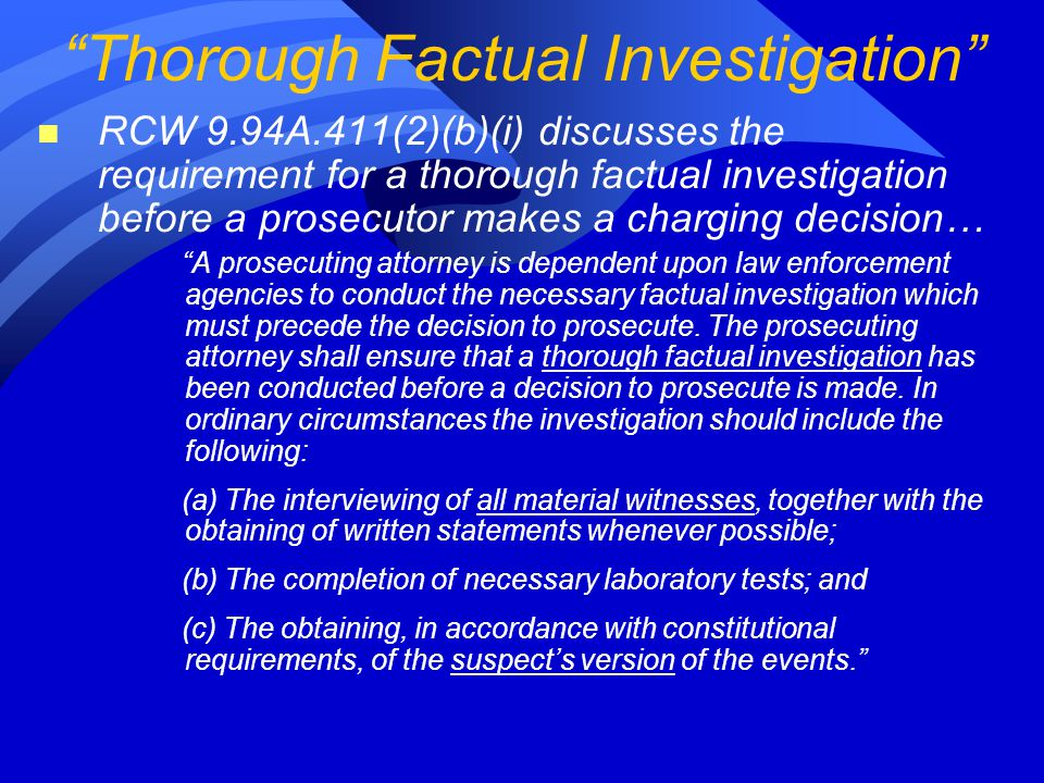 n RCW 9.94A.411(2)(b)(i) discusses the requirement for a thorough factual investigation before a prosecutor makes a charging decision… A prosecuting attorney is dependent upon law enforcement agencies to conduct the necessary factual investigation which must precede the decision to prosecute.