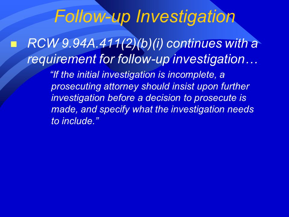 n RCW 9.94A.411(2)(b)(i) continues with a requirement for follow-up investigation… If the initial investigation is incomplete, a prosecuting attorney should insist upon further investigation before a decision to prosecute is made, and specify what the investigation needs to include. Follow-up Investigation