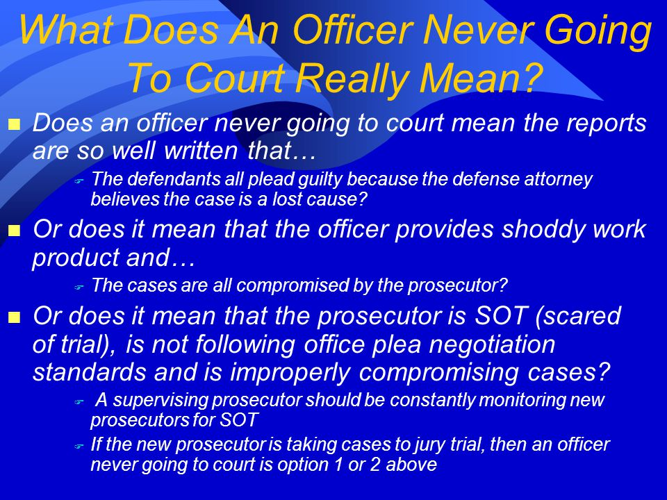 n Does an officer never going to court mean the reports are so well written that… F The defendants all plead guilty because the defense attorney believes the case is a lost cause.